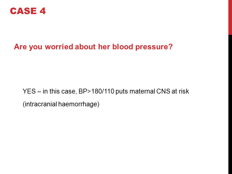 CASE 4 Are you worried about her blood pressure YES – in this case, BP>180/110 puts maternal CNS at risk (intracranial haemorrhage)
