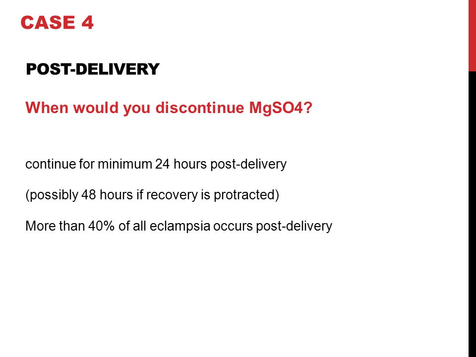 CASE 4 Post-delivery When would you discontinue MgSO4