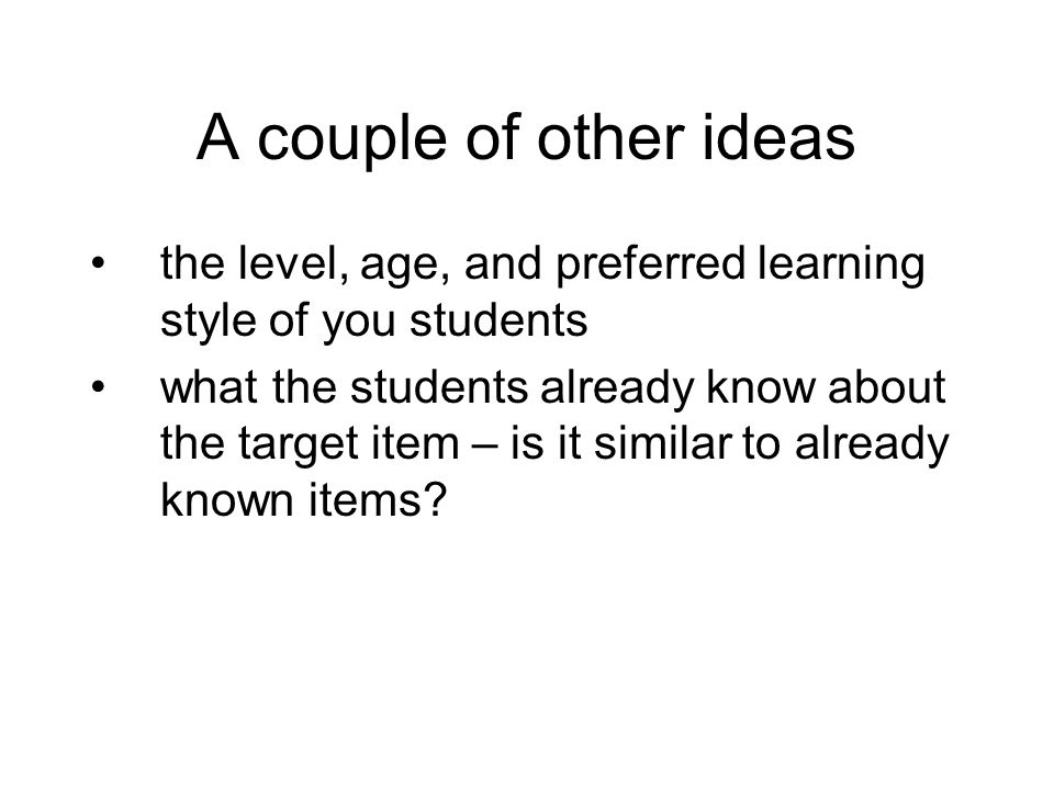 A couple of other ideas the level, age, and preferred learning style of you students.