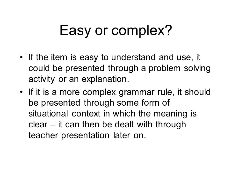 Easy or complex If the item is easy to understand and use, it could be presented through a problem solving activity or an explanation.