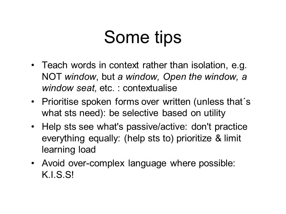 Some tips Teach words in context rather than isolation, e.g. NOT window, but a window, Open the window, a window seat, etc. : contextualise.