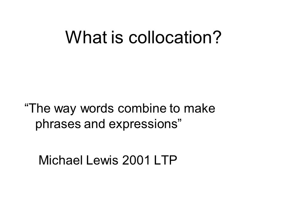 What is collocation The way words combine to make phrases and expressions Michael Lewis 2001 LTP.
