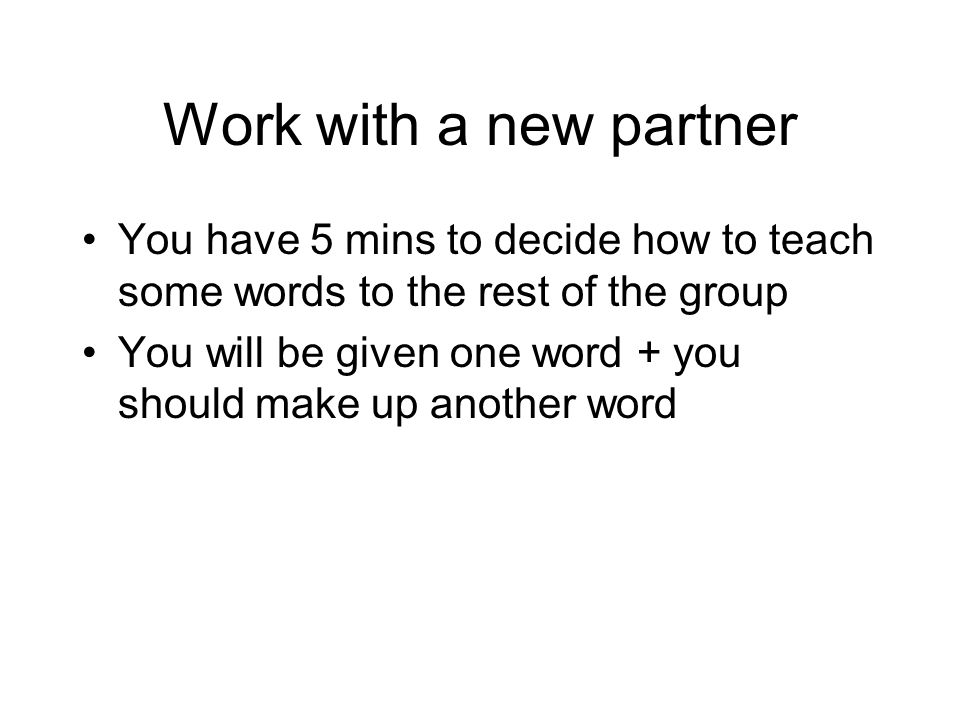 Work with a new partner You have 5 mins to decide how to teach some words to the rest of the group.