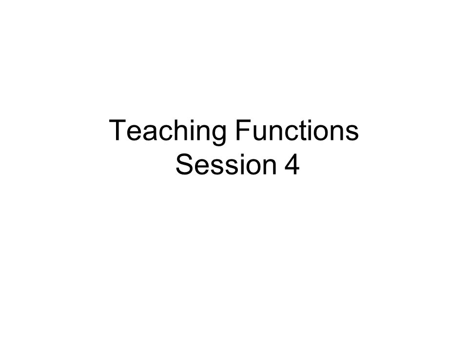 Teaching Functions Session 4