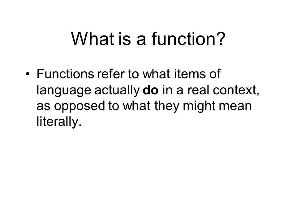 What is a function Functions refer to what items of language actually do in a real context, as opposed to what they might mean literally.