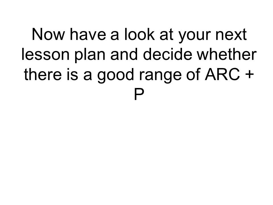 Now have a look at your next lesson plan and decide whether there is a good range of ARC + P