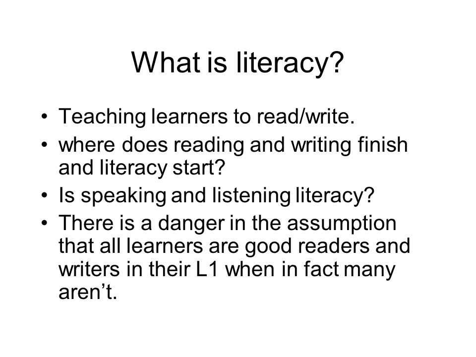 What is literacy Teaching learners to read/write.