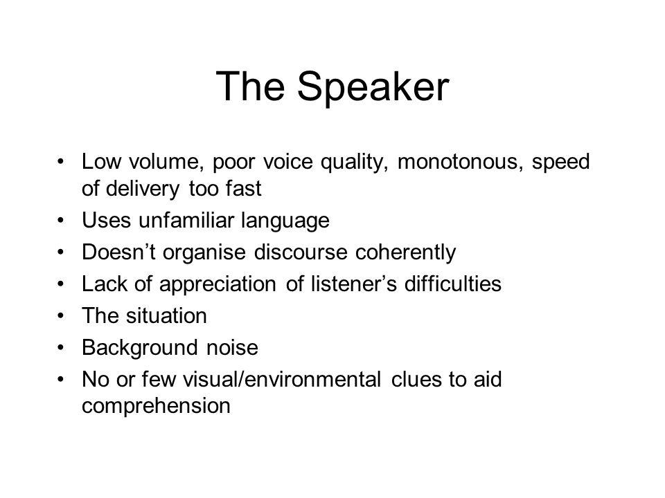 The Speaker Low volume, poor voice quality, monotonous, speed of delivery too fast. Uses unfamiliar language.