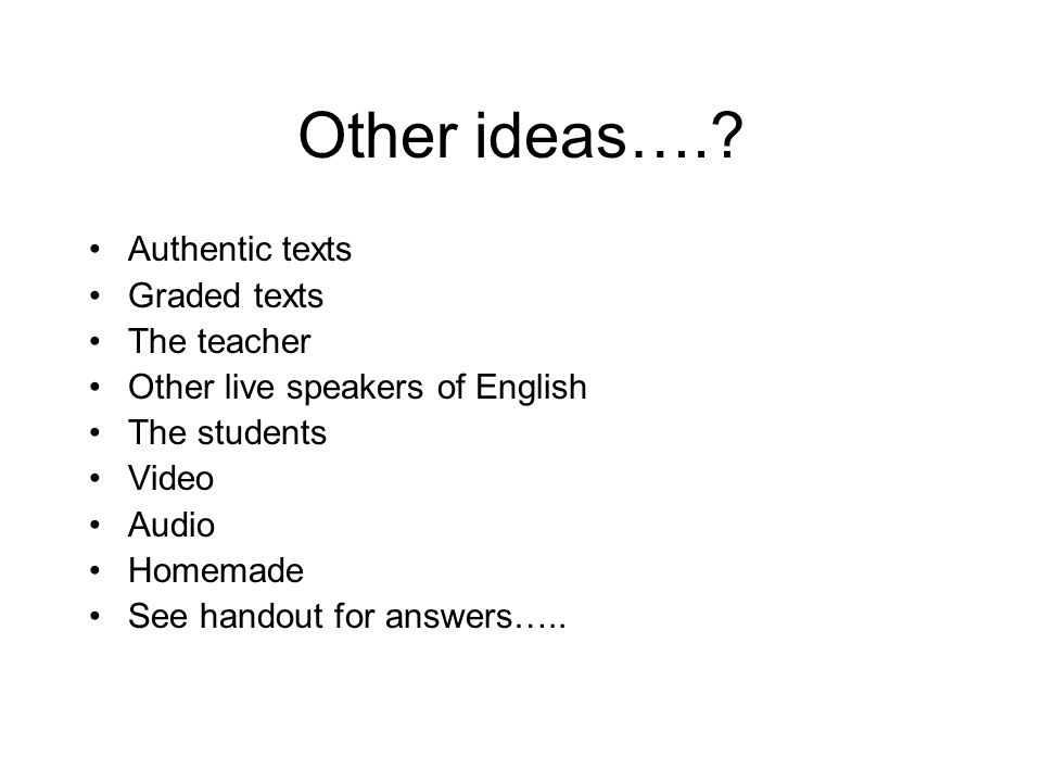 Other ideas…. Authentic texts Graded texts The teacher