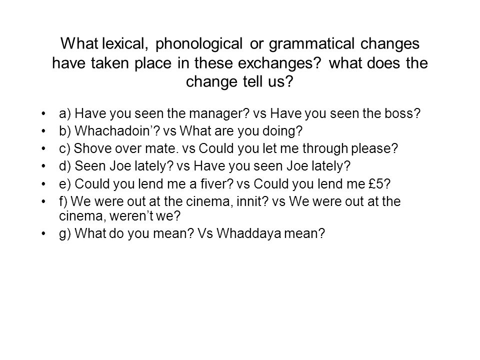 What lexical, phonological or grammatical changes have taken place in these exchanges what does the change tell us