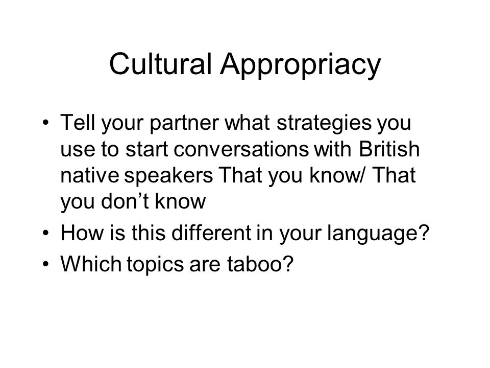 Cultural Appropriacy Tell your partner what strategies you use to start conversations with British native speakers That you know/ That you don't know.