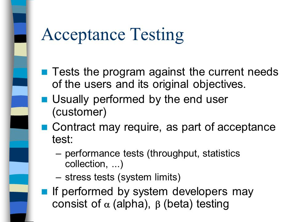 Acceptance Testing Tests the program against the current needs of the users and its original objectives.