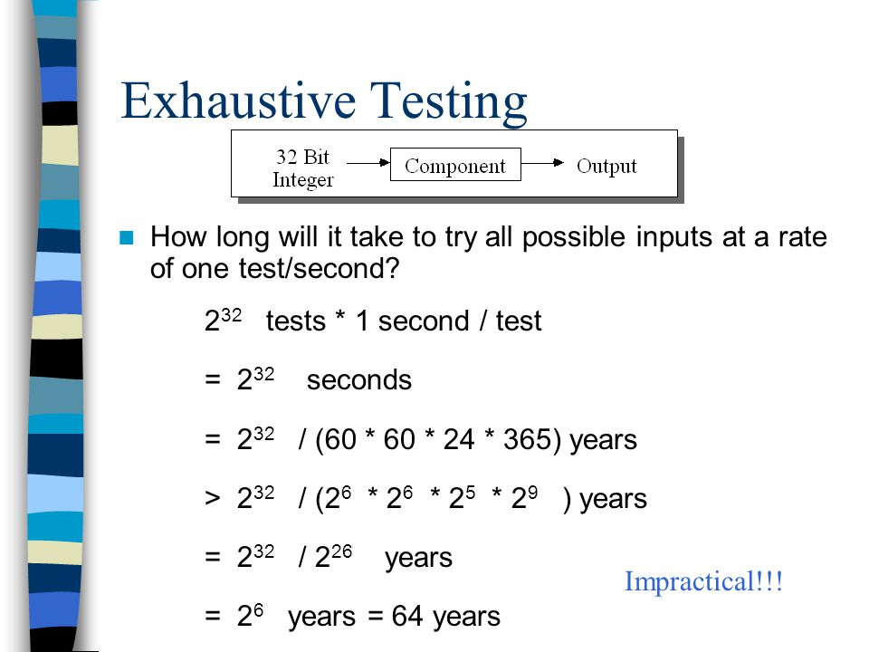 Exhaustive Testing How long will it take to try all possible inputs at a rate of one test/second 232 tests * 1 second / test.