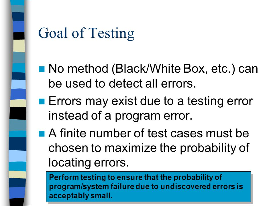 Goal of Testing No method (Black/White Box, etc.) can be used to detect all errors.