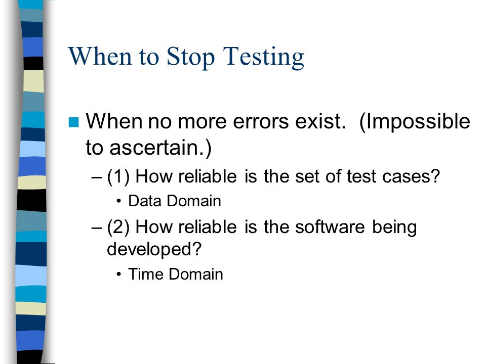 When to Stop Testing When no more errors exist. (Impossible to ascertain.) (1) How reliable is the set of test cases