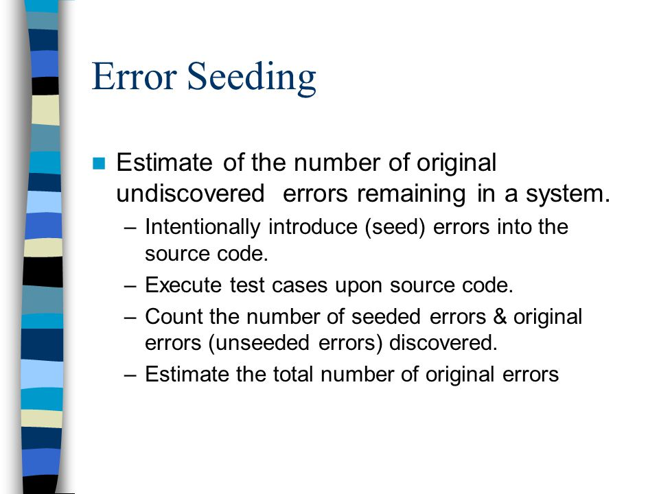 Error Seeding Estimate of the number of original undiscovered errors remaining in a system.
