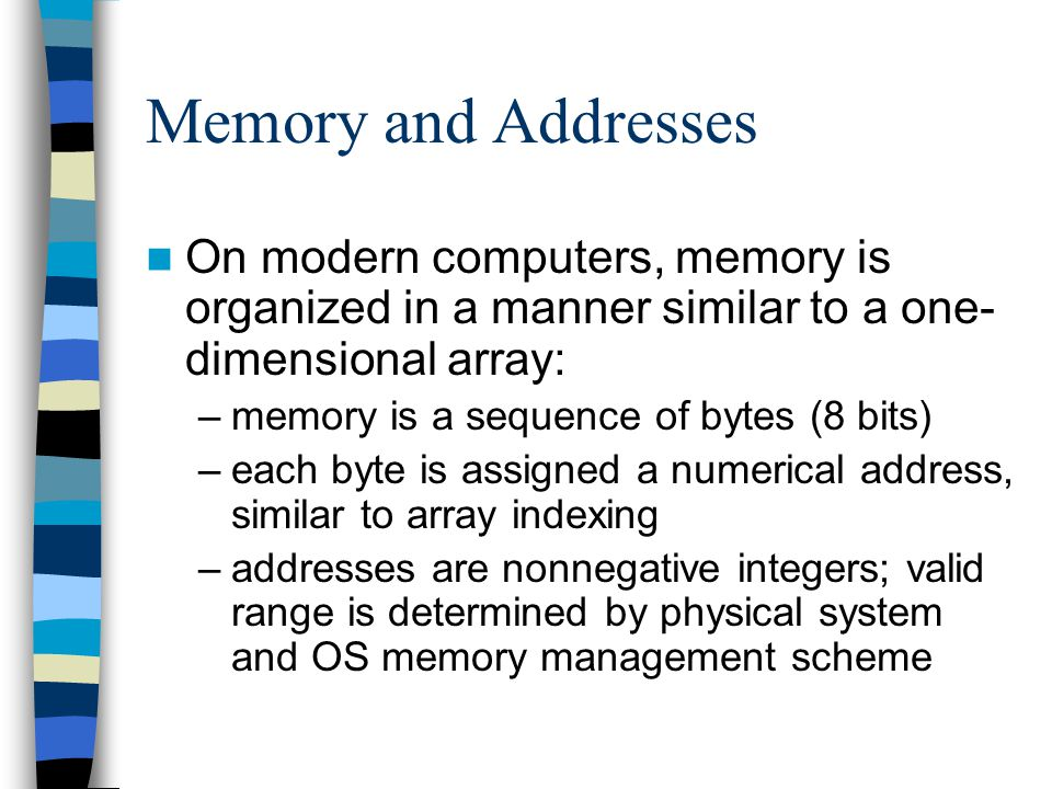 Memory and Addresses On modern computers, memory is organized in a manner similar to a one-dimensional array:
