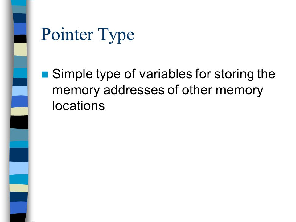 Pointer Type Simple type of variables for storing the memory addresses of other memory locations