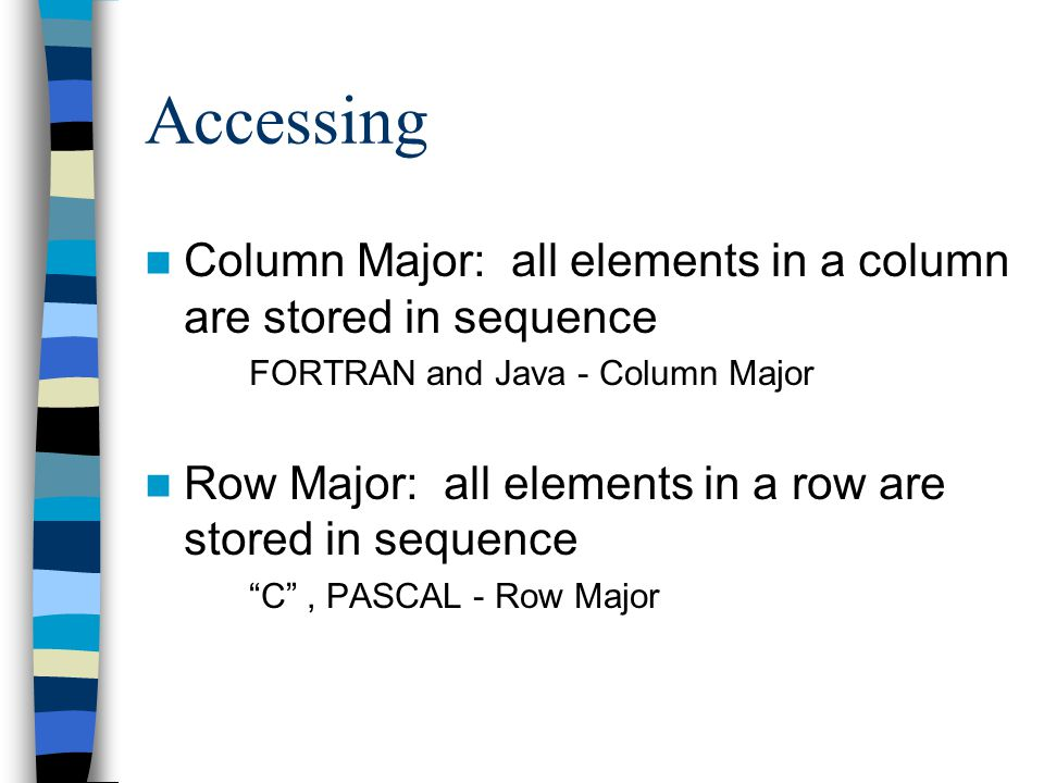 Accessing Column Major: all elements in a column are stored in sequence. FORTRAN and Java - Column Major.