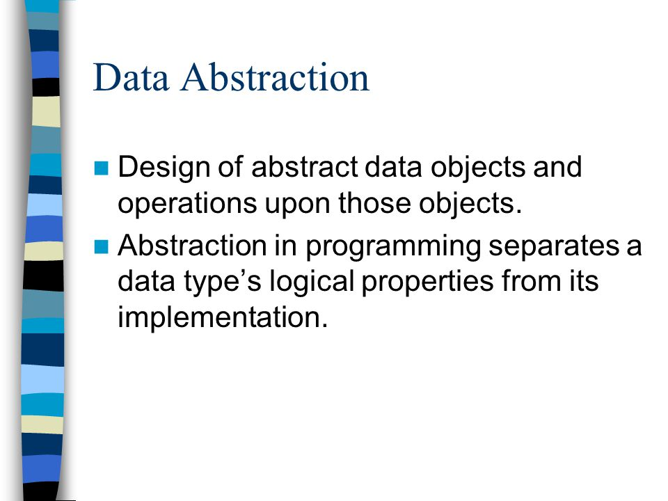 Data Abstraction Design of abstract data objects and operations upon those objects.