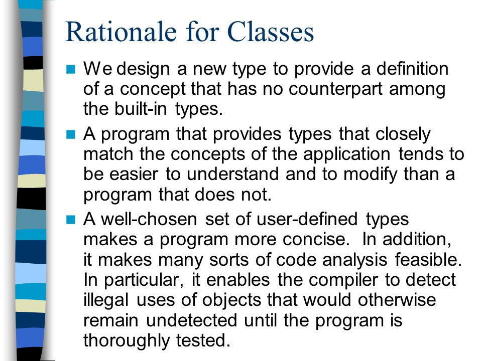 Rationale for Classes We design a new type to provide a definition of a concept that has no counterpart among the built-in types.