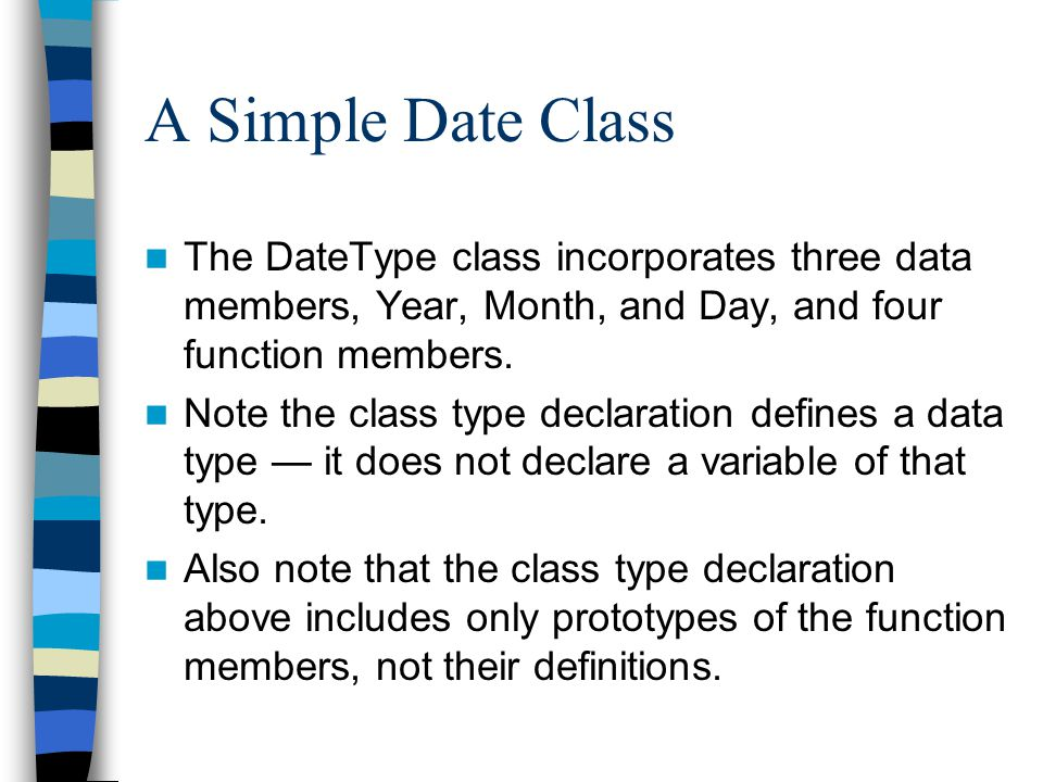 A Simple Date Class The DateType class incorporates three data members, Year, Month, and Day, and four function members.