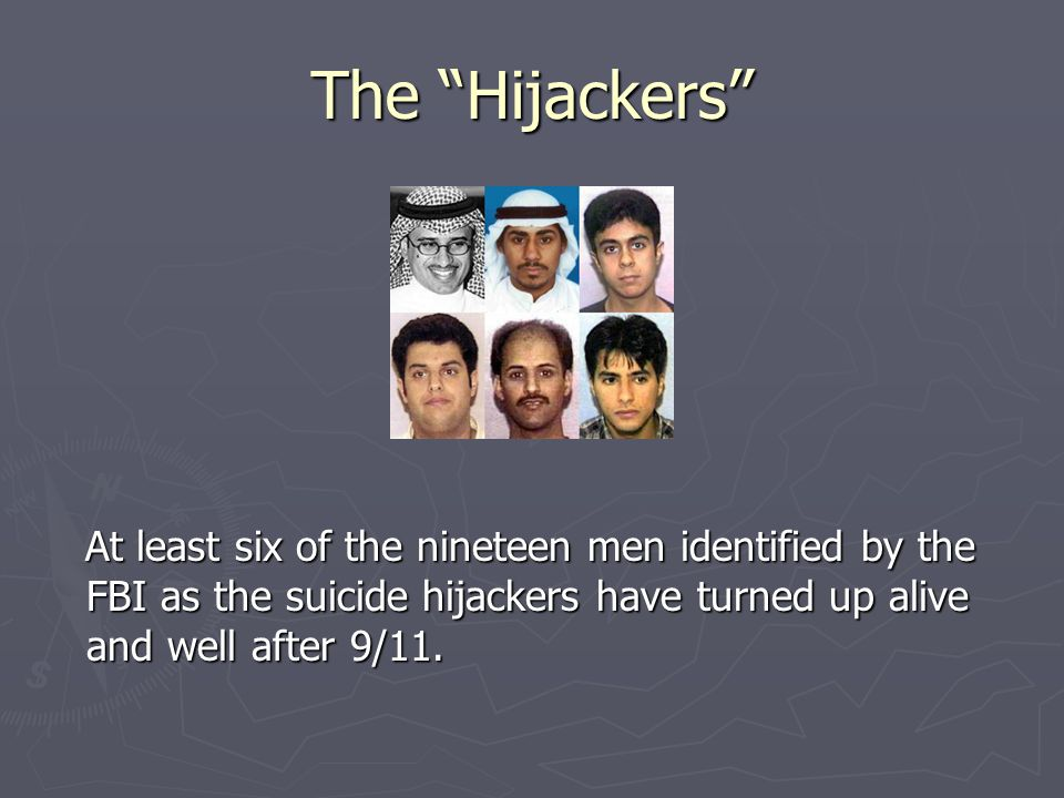 The Hijackers At least six of the nineteen men identified by the FBI as the suicide hijackers have turned up alive and well after 9/11.