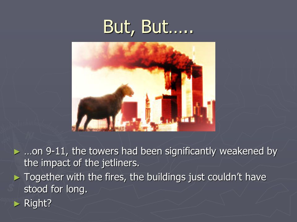 But, But….. …on 9-11, the towers had been significantly weakened by the impact of the jetliners.