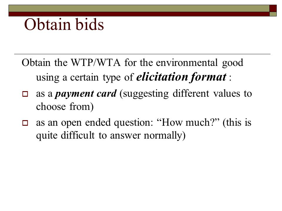 Obtain bids Obtain the WTP/WTA for the environmental good using a certain type of elicitation format :