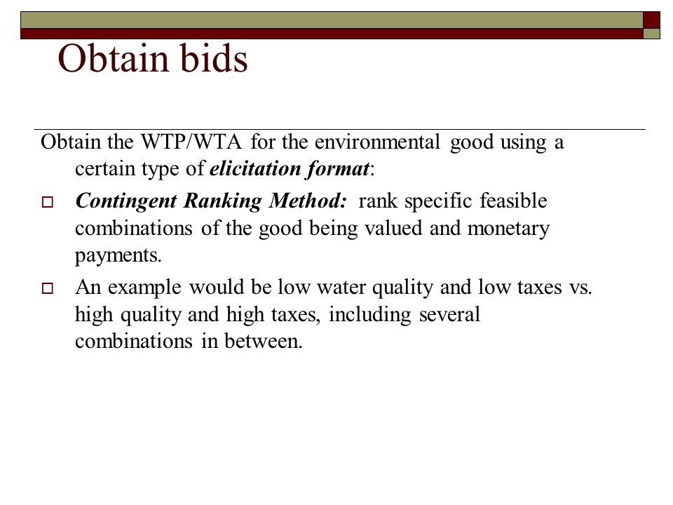 Obtain bids Obtain the WTP/WTA for the environmental good using a certain type of elicitation format: