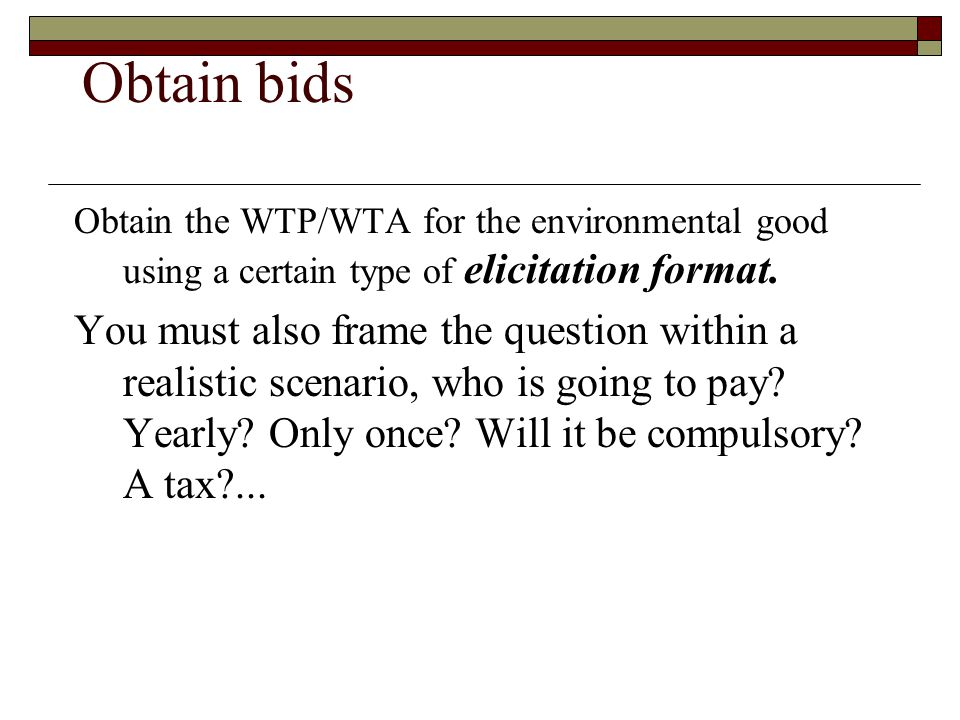 Obtain bids Obtain the WTP/WTA for the environmental good using a certain type of elicitation format.