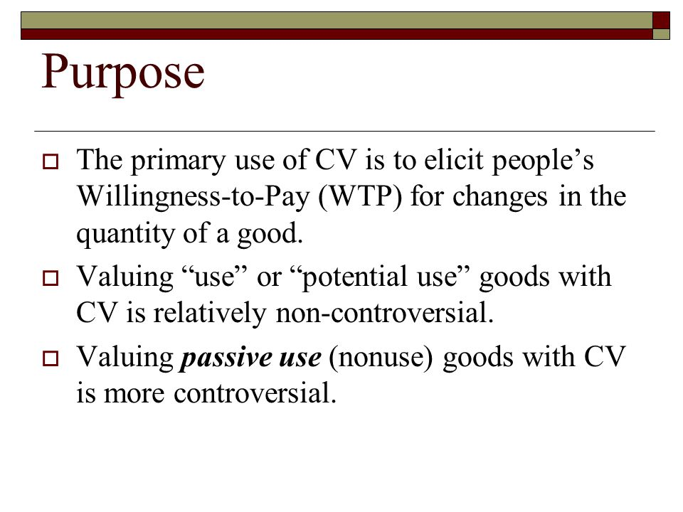 Purpose The primary use of CV is to elicit people's Willingness-to-Pay (WTP) for changes in the quantity of a good.