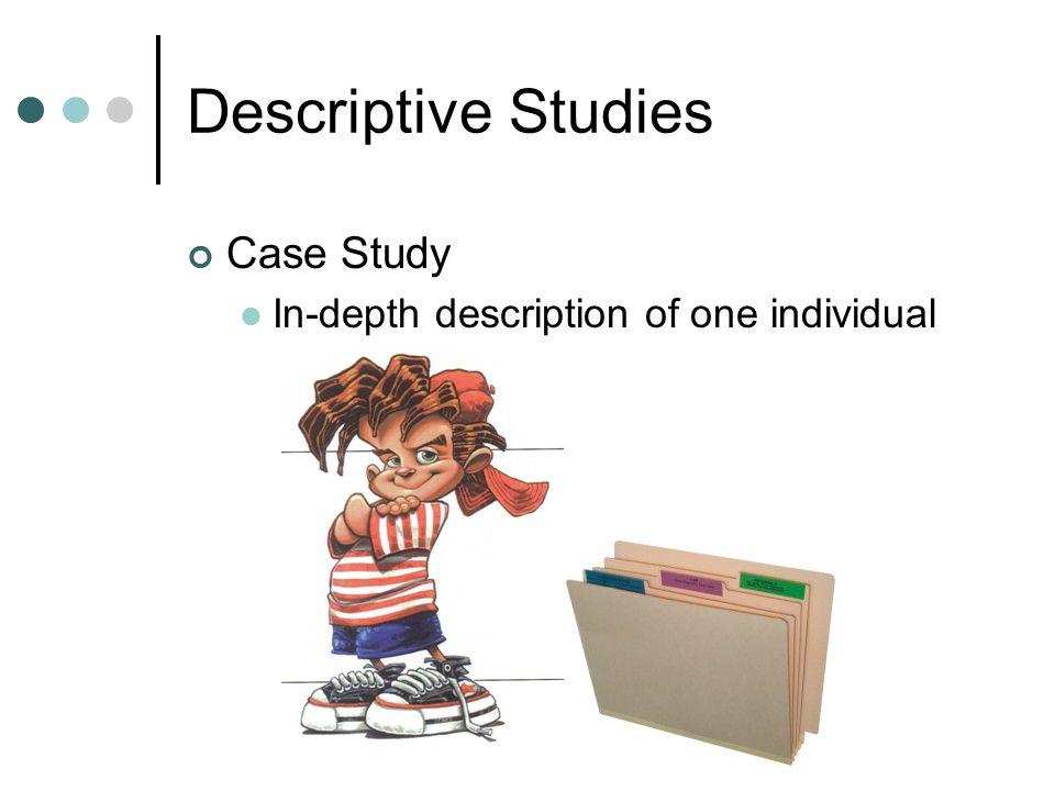 Descriptive Studies Case Study In-depth description of one individual