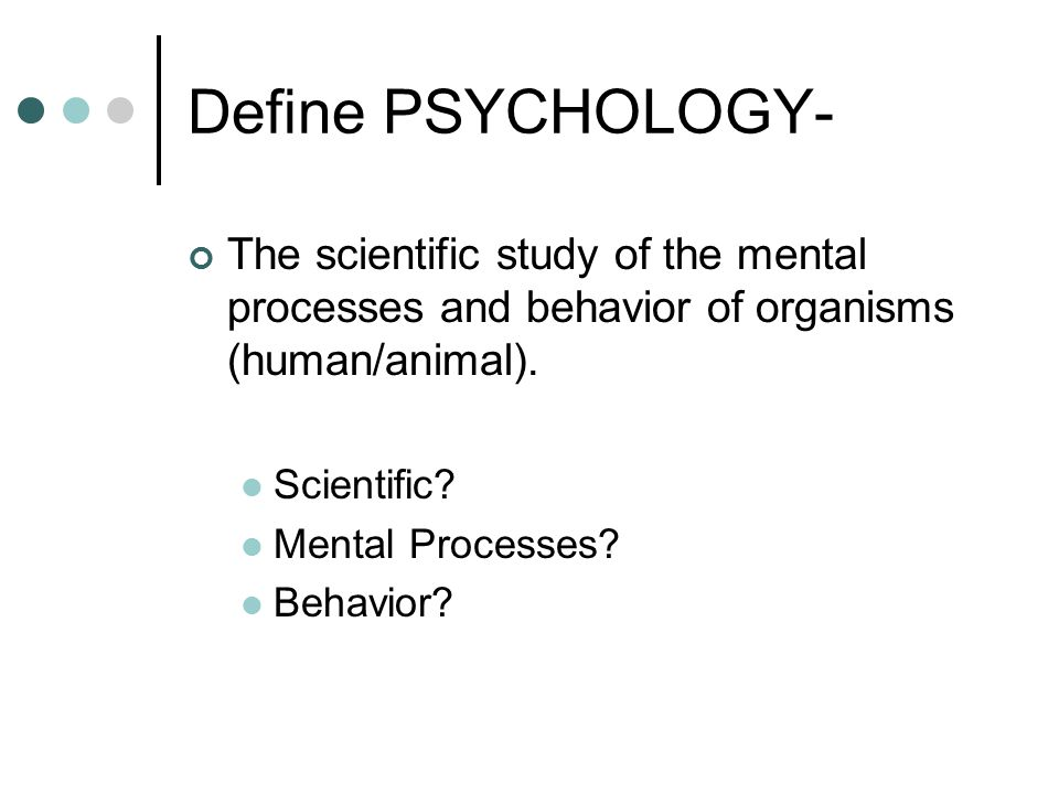Define PSYCHOLOGY- The scientific study of the mental processes and behavior of organisms (human/animal).