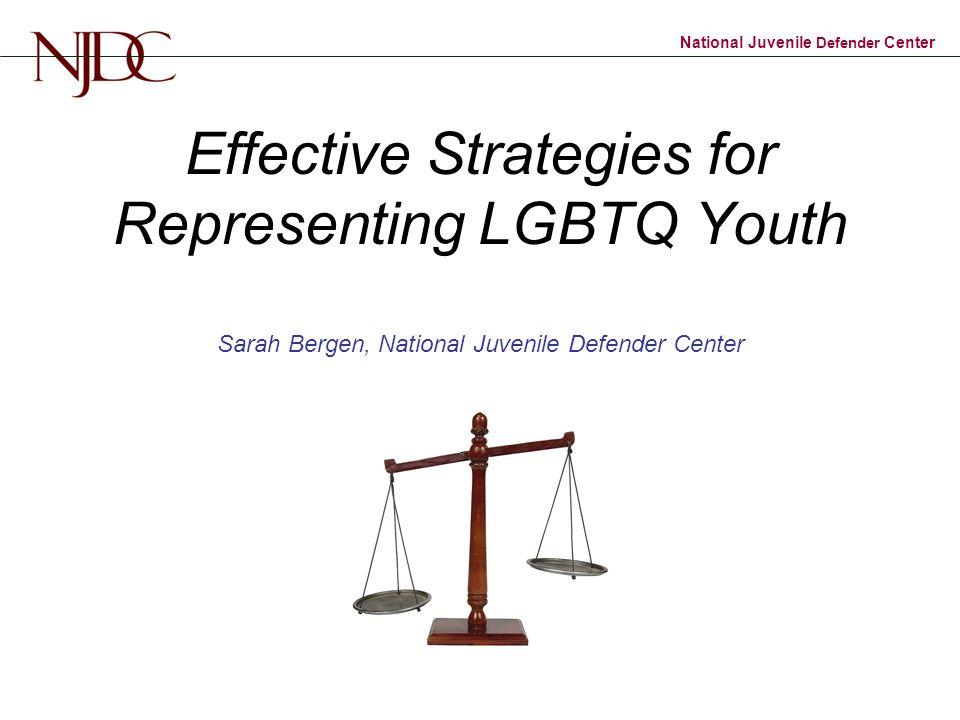 Effective Strategies for Representing LGBTQ Youth Sarah Bergen, National Juvenile Defender Center
