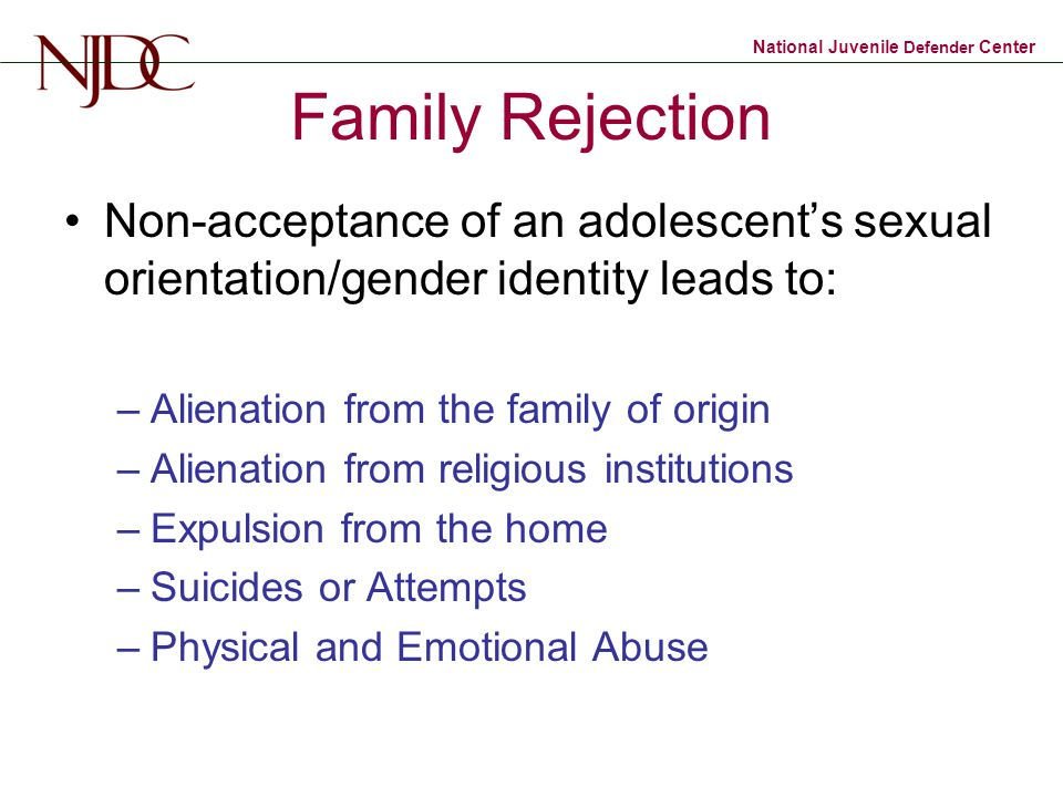 Family Rejection Non-acceptance of an adolescent's sexual orientation/gender identity leads to: Alienation from the family of origin.