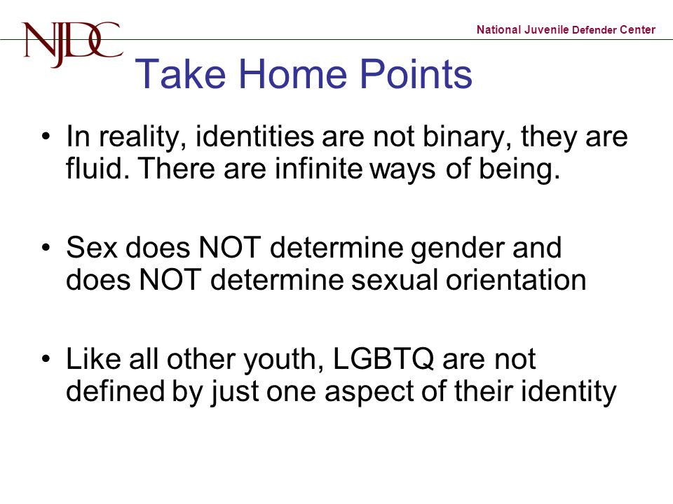 Take Home Points In reality, identities are not binary, they are fluid. There are infinite ways of being.