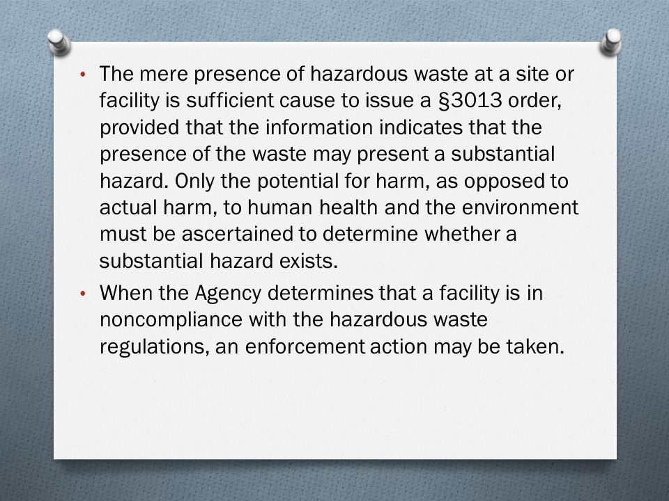 The mere presence of hazardous waste at a site or facility is sufficient cause to issue a §3013 order, provided that the information indicates that the presence of the waste may present a substantial hazard. Only the potential for harm, as opposed to actual harm, to human health and the environment must be ascertained to determine whether a substantial hazard exists.
