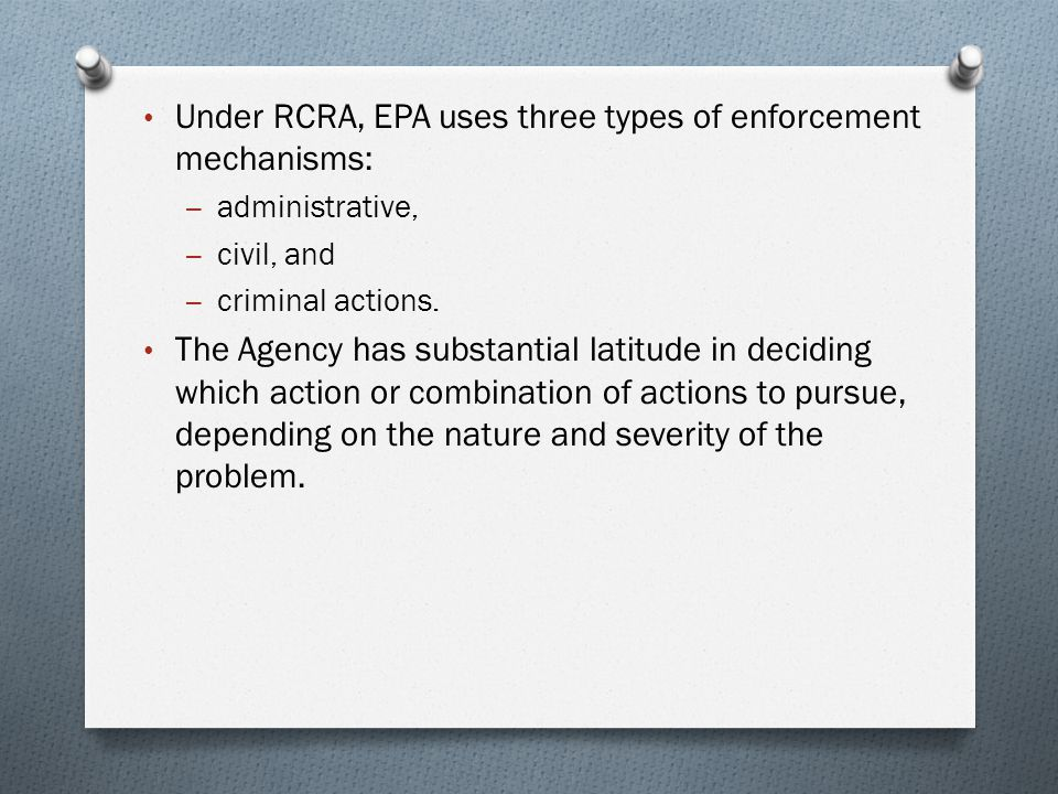Under RCRA, EPA uses three types of enforcement mechanisms: