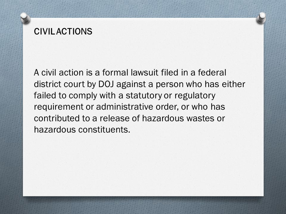 CIVIL ACTIONS A civil action is a formal lawsuit filed in a federal district court by DOJ against a person who has either failed to comply with a statutory or regulatory requirement or administrative order, or who has contributed to a release of hazardous wastes or hazardous constituents.