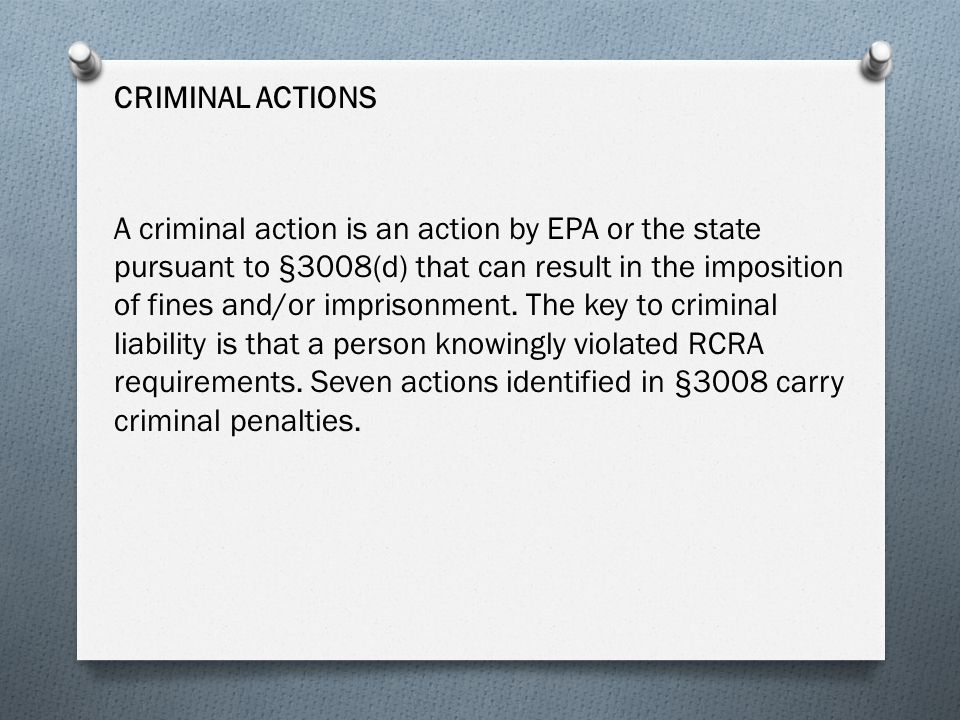 CRIMINAL ACTIONS A criminal action is an action by EPA or the state pursuant to §3008(d) that can result in the imposition of fines and/or imprisonment.