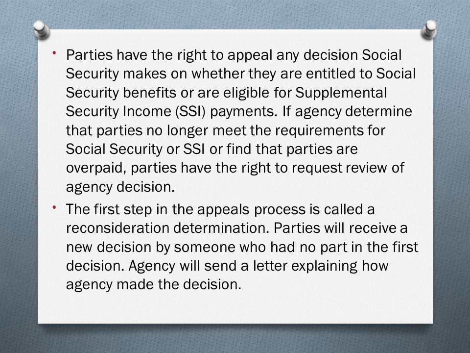 Parties have the right to appeal any decision Social Security makes on whether they are entitled to Social Security benefits or are eligible for Supplemental Security Income (SSI) payments. If agency determine that parties no longer meet the requirements for Social Security or SSI or find that parties are overpaid, parties have the right to request review of agency decision.