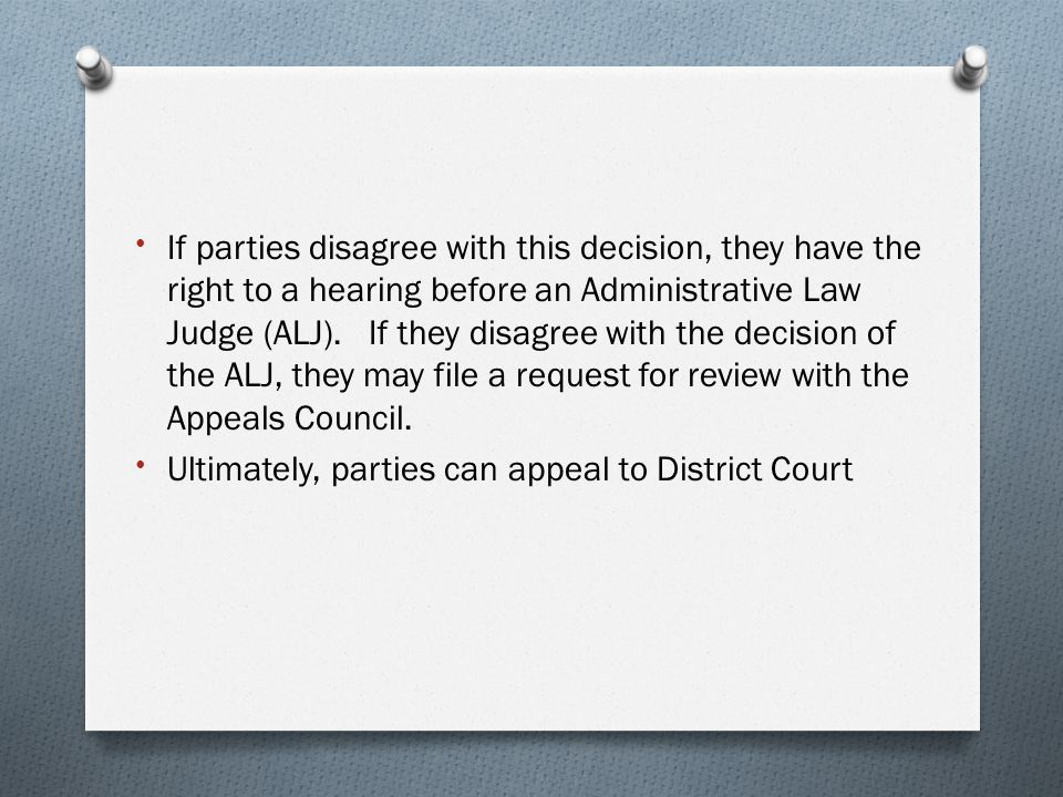 If parties disagree with this decision, they have the right to a hearing before an Administrative Law Judge (ALJ). If they disagree with the decision of the ALJ, they may file a request for review with the Appeals Council.
