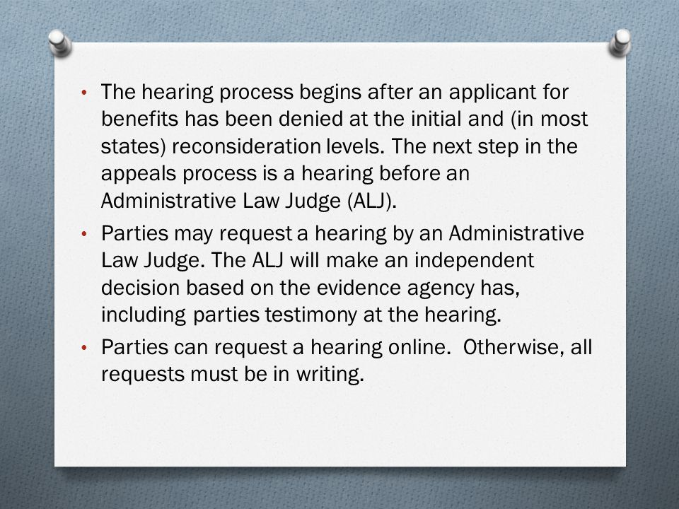 The hearing process begins after an applicant for benefits has been denied at the initial and (in most states) reconsideration levels. The next step in the appeals process is a hearing before an Administrative Law Judge (ALJ).