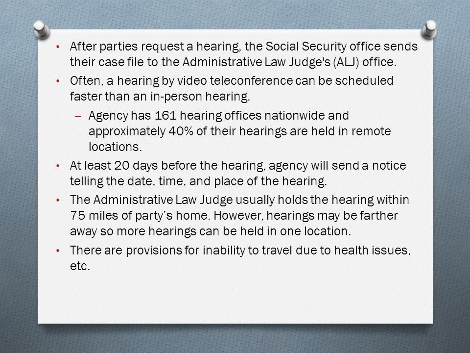 After parties request a hearing, the Social Security office sends their case file to the Administrative Law Judge s (ALJ) office.