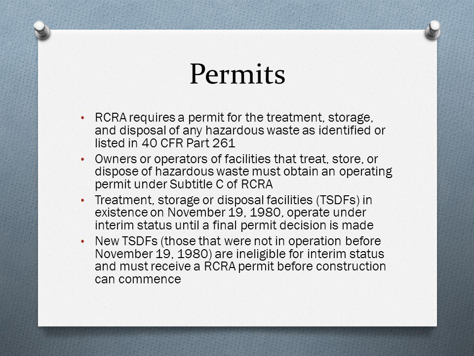 Permits RCRA requires a permit for the treatment, storage, and disposal of any hazardous waste as identified or listed in 40 CFR Part 261.