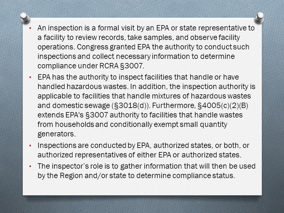 An inspection is a formal visit by an EPA or state representative to a facility to review records, take samples, and observe facility operations. Congress granted EPA the authority to conduct such inspections and collect necessary information to determine compliance under RCRA §3007.