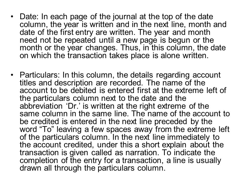 Date: In each page of the journal at the top of the date column, the year is written and in the next line, month and date of the first entry are written. The year and month need not be repeated until a new page is begun or the month or the year changes. Thus, in this column, the date on which the transaction takes place is alone written.
