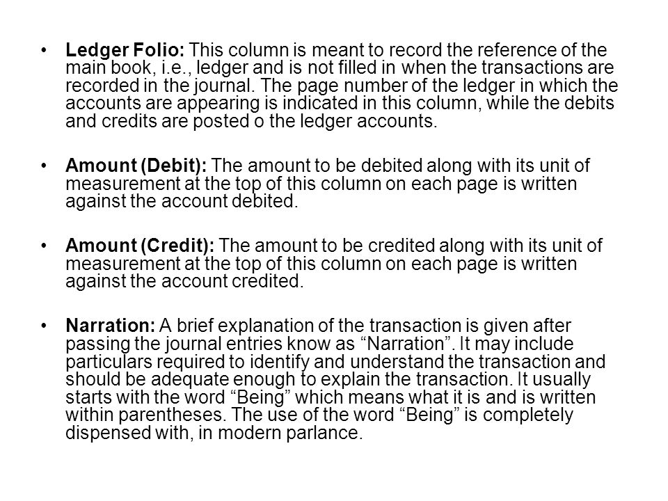Ledger Folio: This column is meant to record the reference of the main book, i.e., ledger and is not filled in when the transactions are recorded in the journal. The page number of the ledger in which the accounts are appearing is indicated in this column, while the debits and credits are posted o the ledger accounts.
