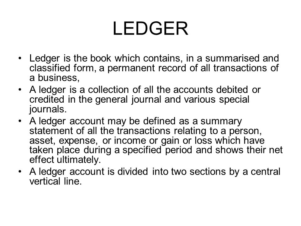 LEDGER Ledger is the book which contains, in a summarised and classified form, a permanent record of all transactions of a business,